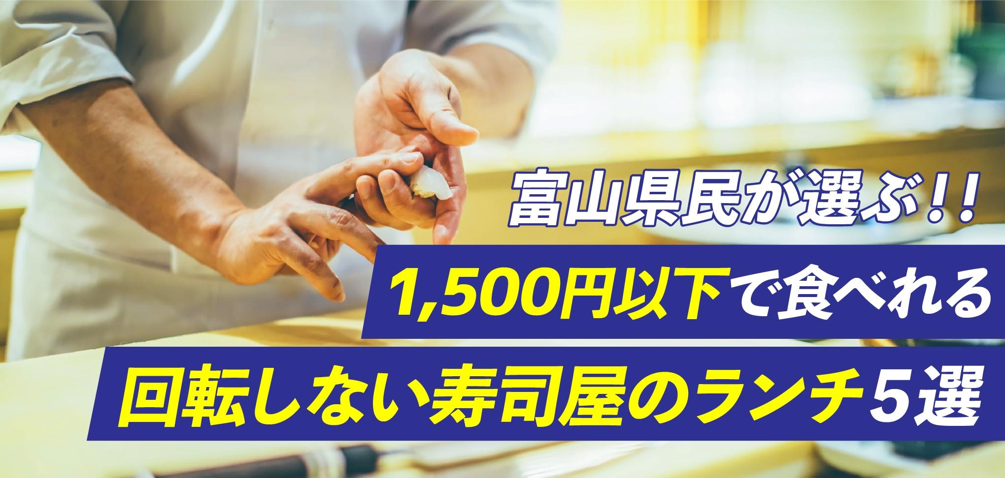 富山県民が選ぶ!!「1,500円以下で食べれる、回転しない寿司屋のランチ」5選